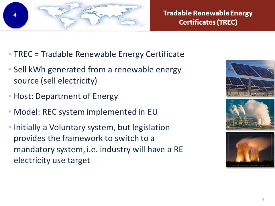 Tradable Renewable Energy Certificates (TREC) 4 TREC = Tradable Renewable Energy Certificate Sell kWh generated from a renewable energy source (sell electricity) Host: Department of Energy Model: REC system implemented in EU Initially a Voluntary system, but legislation provides the framework to switch to a mandatory system, i.e.