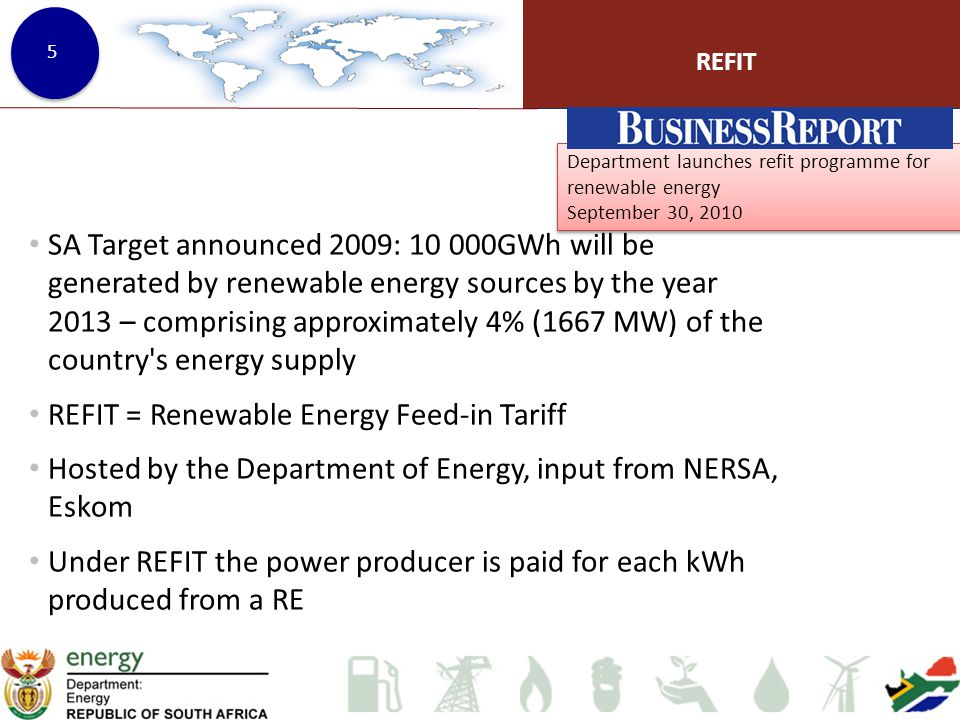 Department launches refit programme for renewable energy September 30, 2010 Department launches refit programme for renewable energy September 30, 2010 REFIT 5 SA Target announced 2009: 10 000GWh will be generated by renewable energy sources by the year 2013 – comprising approximately 4% (1667 MW) of the country s energy supply REFIT = Renewable Energy Feed-in Tariff Hosted by the Department of Energy, input from NERSA, Eskom Under REFIT the power producer is paid for each kWh produced from a RE 5