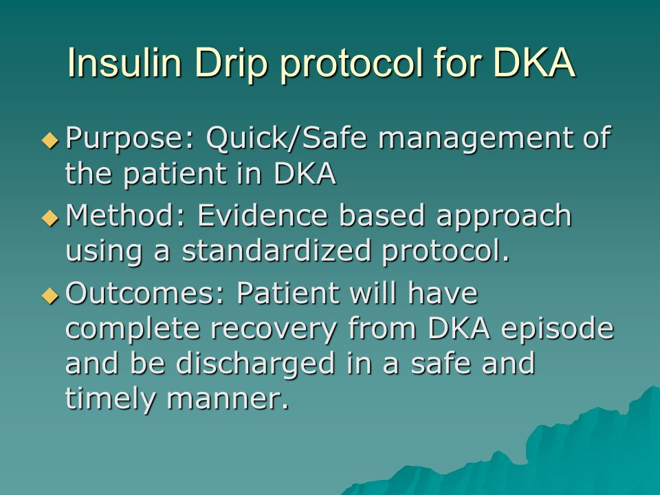 Insulin Drip protocol for DKA  Purpose: Quick/Safe management of the patient in DKA  Method: Evidence based approach using a standardized protocol.