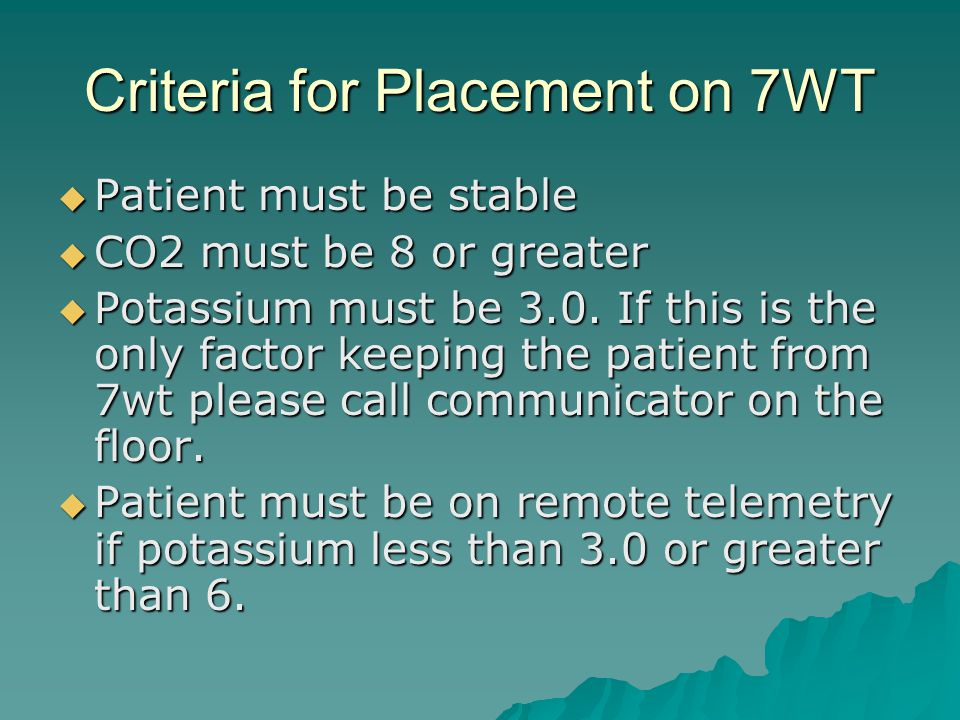 Criteria for Placement on 7WT  Patient must be stable  CO2 must be 8 or greater  Potassium must be 3.0.
