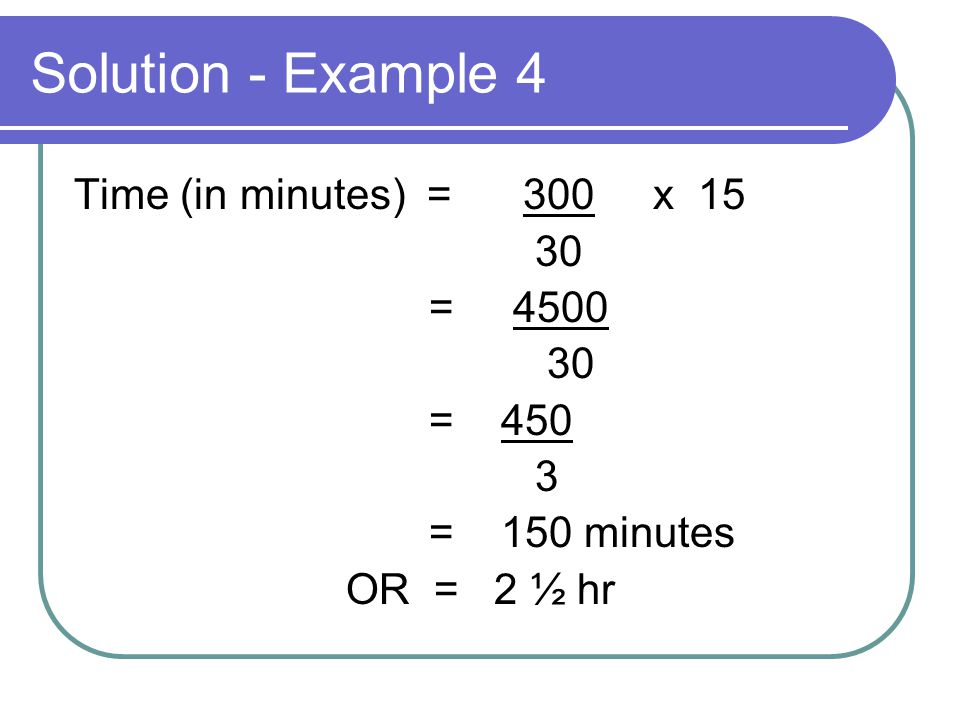 Solution - Example 4 Time (in minutes) = 300 x 15 30 = 4500 30 = 450 3 = 150 minutes OR = 2 ½ hr
