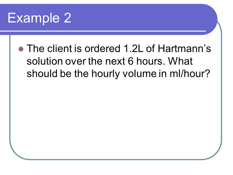 Example 2 The client is ordered 1.2L of Hartmann's solution over the next 6 hours. What should be the hourly volume in ml/hour?