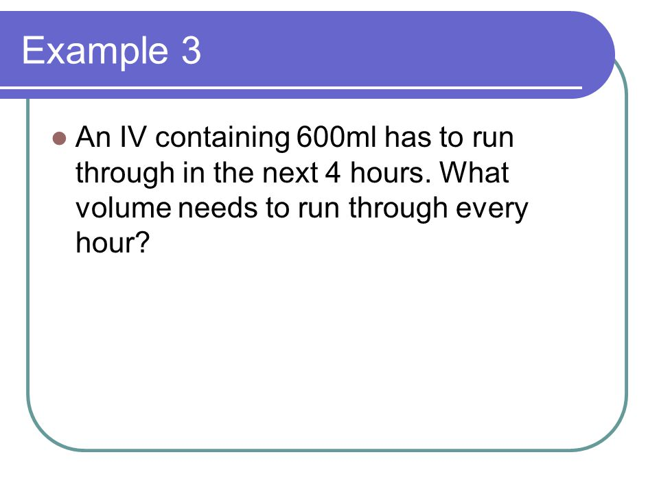 Example 3 An IV containing 600ml has to run through in the next 4 hours. What volume needs to run through every hour?
