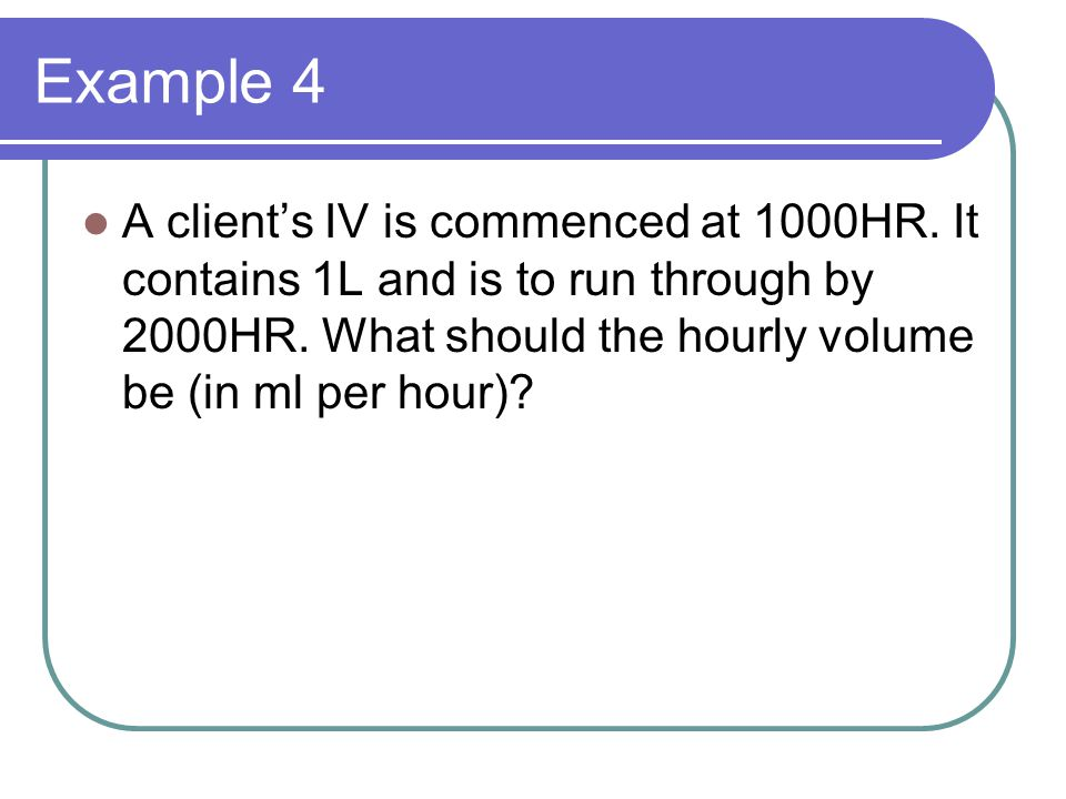 Example 4 A client's IV is commenced at 1000HR. It contains 1L and is to run through by 2000HR. What should the hourly volume be (in ml per hour)?