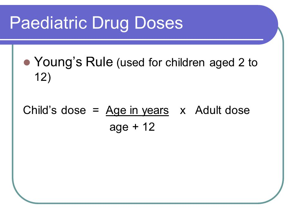Paediatric Drug Doses Young's Rule (used for children aged 2 to 12) Child's dose = Age in years x Adult dose age + 12