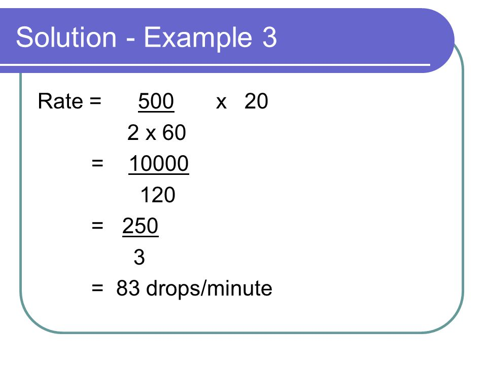 Solution - Example 3 Rate = 500 x 20 2 x 60 = 10000 120 = 250 3 = 83 drops/minute