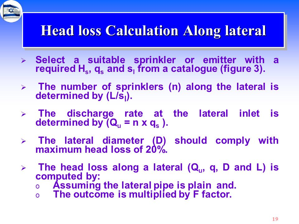 19 Head loss Calculation Along lateral  Select a suitable sprinkler or emitter with a required H s, q s and s l from a catalogue (figure 3).  The nu