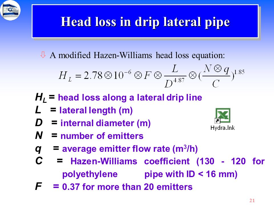 21 Head loss in drip lateral pipe òA modified Hazen-Williams head loss equation: H L = head loss along a lateral drip line L = lateral length (m) D =