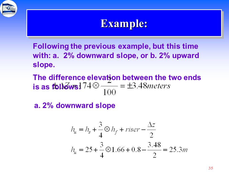35 Example:Example: Following the previous example, but this time with: a. 2% downward slope, or b. 2% upward slope. The difference elevation between