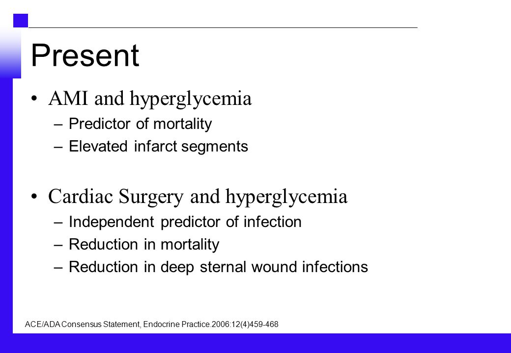 Present AMI and hyperglycemia –Predictor of mortality –Elevated infarct segments Cardiac Surgery and hyperglycemia –Independent predictor of infection –Reduction in mortality –Reduction in deep sternal wound infections ACE/ADA Consensus Statement, Endocrine Practice.2006:12(4)459-468