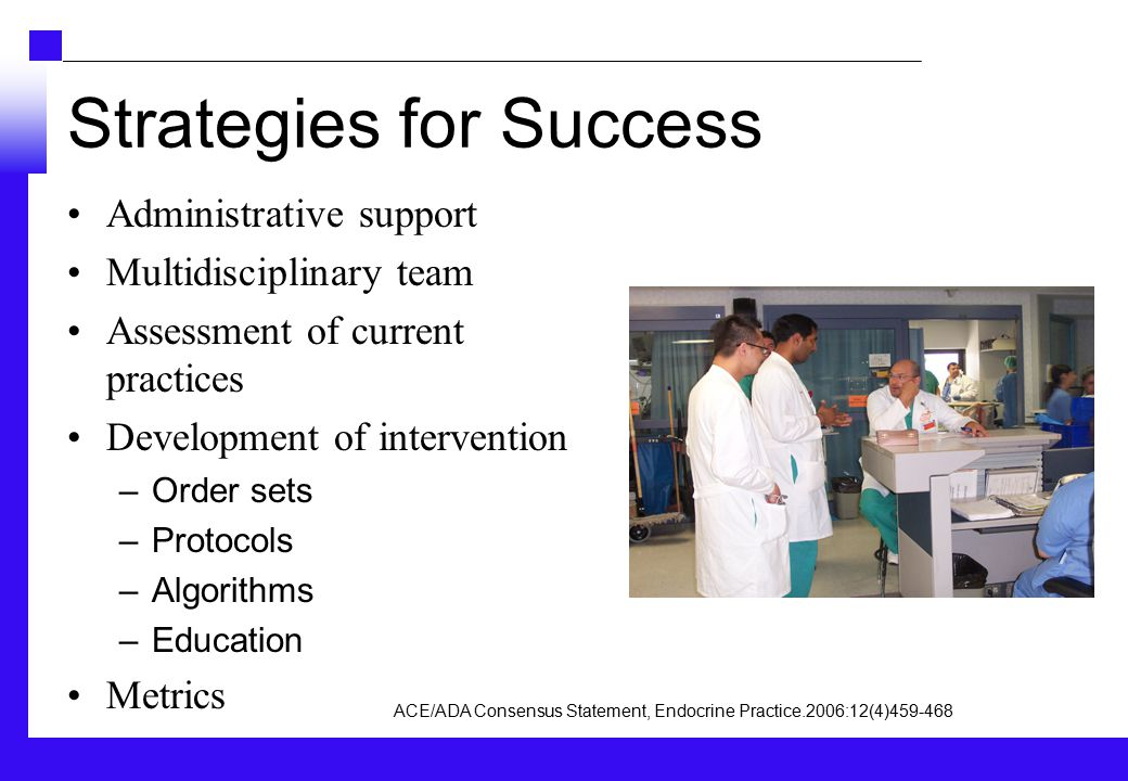 Strategies for Success Administrative support Multidisciplinary team Assessment of current practices Development of intervention –Order sets –Protocols –Algorithms –Education Metrics ACE/ADA Consensus Statement, Endocrine Practice.2006:12(4)459-468