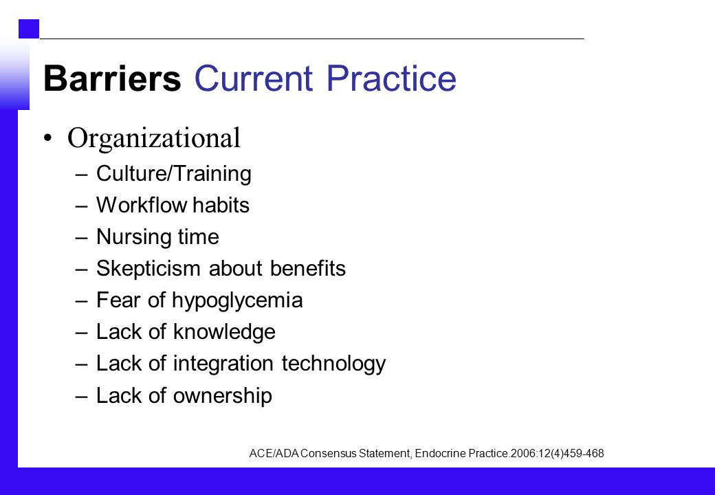 Barriers Current Practice Organizational –Culture/Training –Workflow habits –Nursing time –Skepticism about benefits –Fear of hypoglycemia –Lack of knowledge –Lack of integration technology –Lack of ownership ACE/ADA Consensus Statement, Endocrine Practice.2006:12(4)459-468