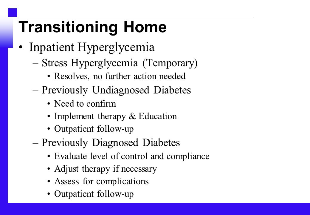 Transitioning Home Inpatient Hyperglycemia –Stress Hyperglycemia (Temporary) Resolves, no further action needed –Previously Undiagnosed Diabetes Need to confirm Implement therapy & Education Outpatient follow-up –Previously Diagnosed Diabetes Evaluate level of control and compliance Adjust therapy if necessary Assess for complications Outpatient follow-up