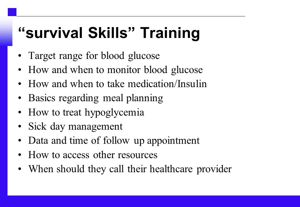 survival Skills Training Target range for blood glucose How and when to monitor blood glucose How and when to take medication/Insulin Basics regarding meal planning How to treat hypoglycemia Sick day management Data and time of follow up appointment How to access other resources When should they call their healthcare provider