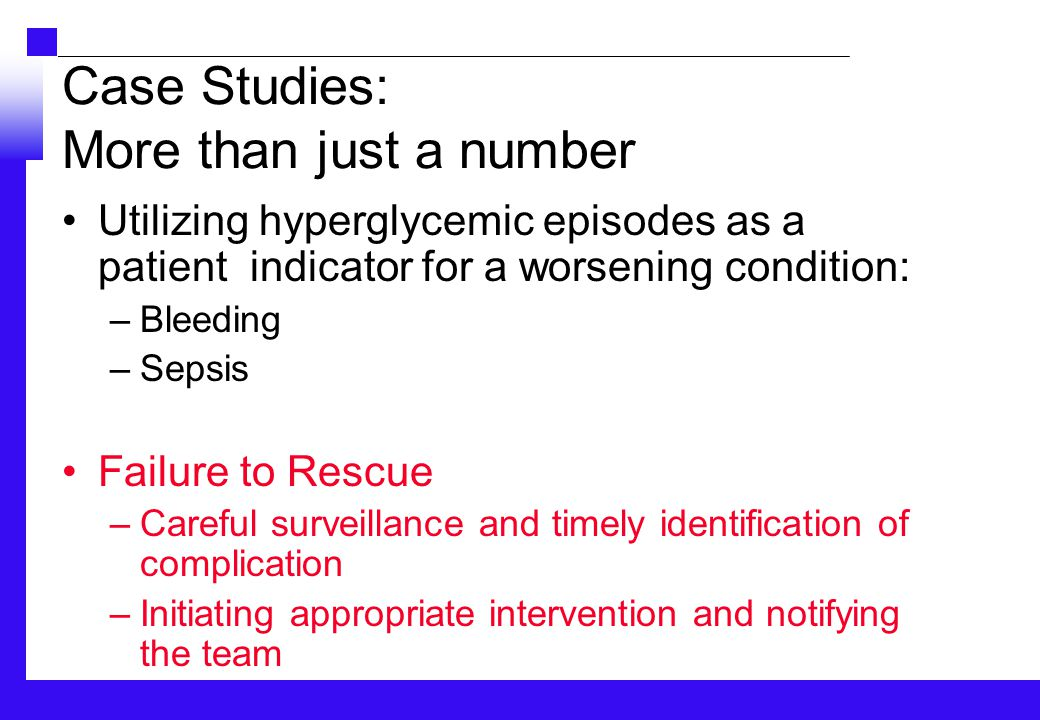 Case Studies: More than just a number Utilizing hyperglycemic episodes as a patient indicator for a worsening condition: –Bleeding –Sepsis Failure to Rescue –Careful surveillance and timely identification of complication –Initiating appropriate intervention and notifying the team