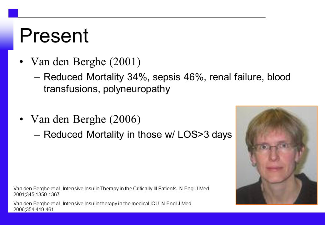Present Van den Berghe (2001) –Reduced Mortality 34%, sepsis 46%, renal failure, blood transfusions, polyneuropathy Van den Berghe (2006) –Reduced Mortality in those w/ LOS>3 days Van den Berghe et al.