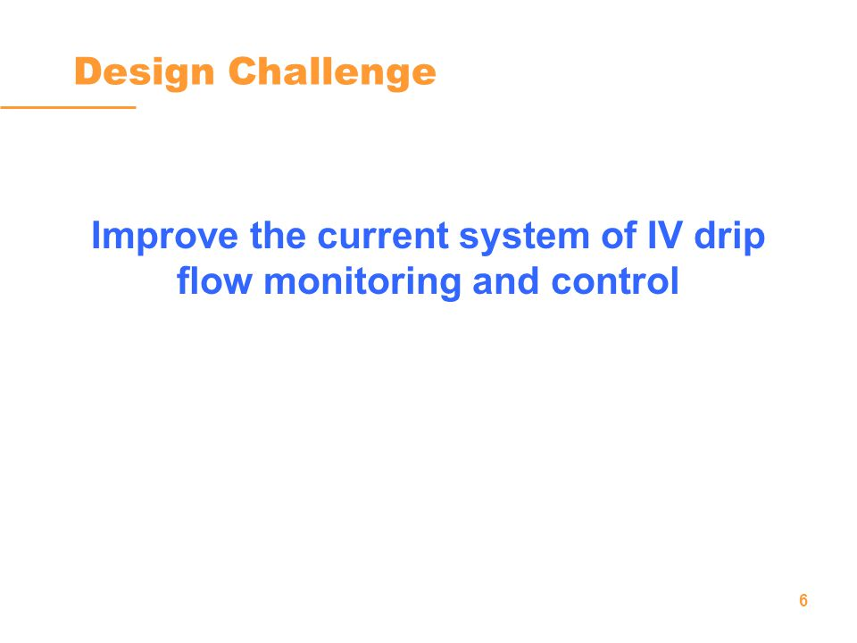 6 Design Challenge Improve the current system of IV drip flow monitoring and control