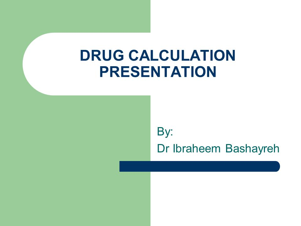 DRUG CALCULATION PRESENTATION By: Dr Ibraheem Bashayreh