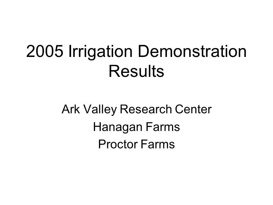 2005 Irrigation Demonstration Results Ark Valley Research Center Hanagan Farms Proctor Farms