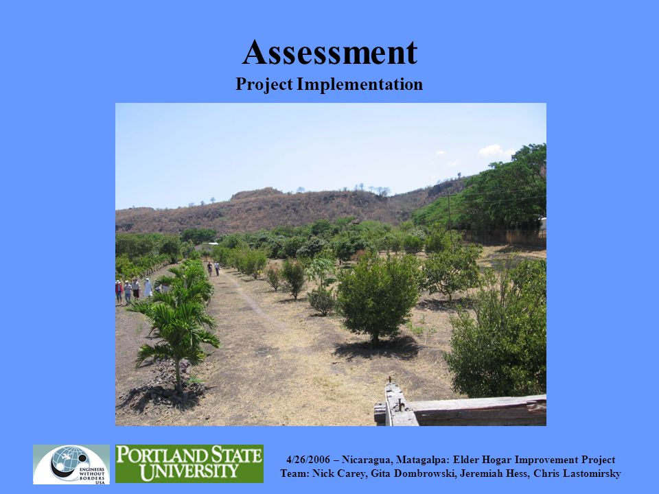 4/26/2006 – Nicaragua, Matagalpa: Elder Hogar Improvement Project Team: Nick Carey, Gita Dombrowski, Jeremiah Hess, Chris Lastomirsky Assessment Project Implementation Surveyed orchard –Measured row/tree spacing, distances from pump/ elevated tank to orchard Infiltrometer Test Surprises –Not using row and furrow –Strange orchard geometry –Many dead trees