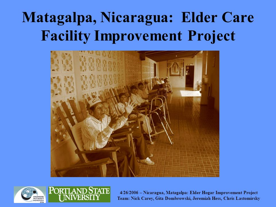 4/26/2006 – Nicaragua, Matagalpa: Elder Hogar Improvement Project Team: Nick Carey, Gita Dombrowski, Jeremiah Hess, Chris Lastomirsky Background PSU Institute on Aging Jessie F.