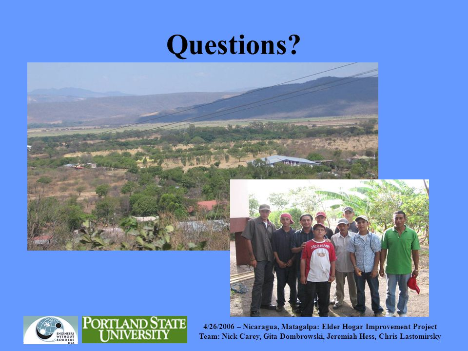 4/26/2006 – Nicaragua, Matagalpa: Elder Hogar Improvement Project Team: Nick Carey, Gita Dombrowski, Jeremiah Hess, Chris Lastomirsky Questions?
