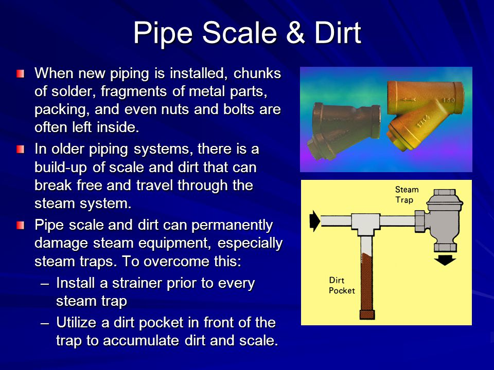 Pipe Scale & Dirt When new piping is installed, chunks of solder, fragments of metal parts, packing, and even nuts and bolts are often left inside. In