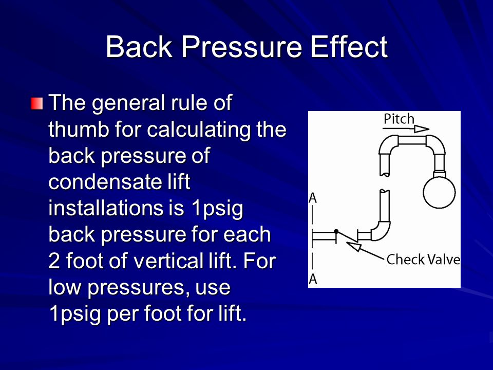 Back Pressure Effect The general rule of thumb for calculating the back pressure of condensate lift installations is 1psig back pressure for each 2 fo