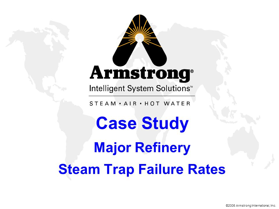 ©2006 Armstrong International, Inc. Case Study Major Refinery Steam Trap Failure Rates