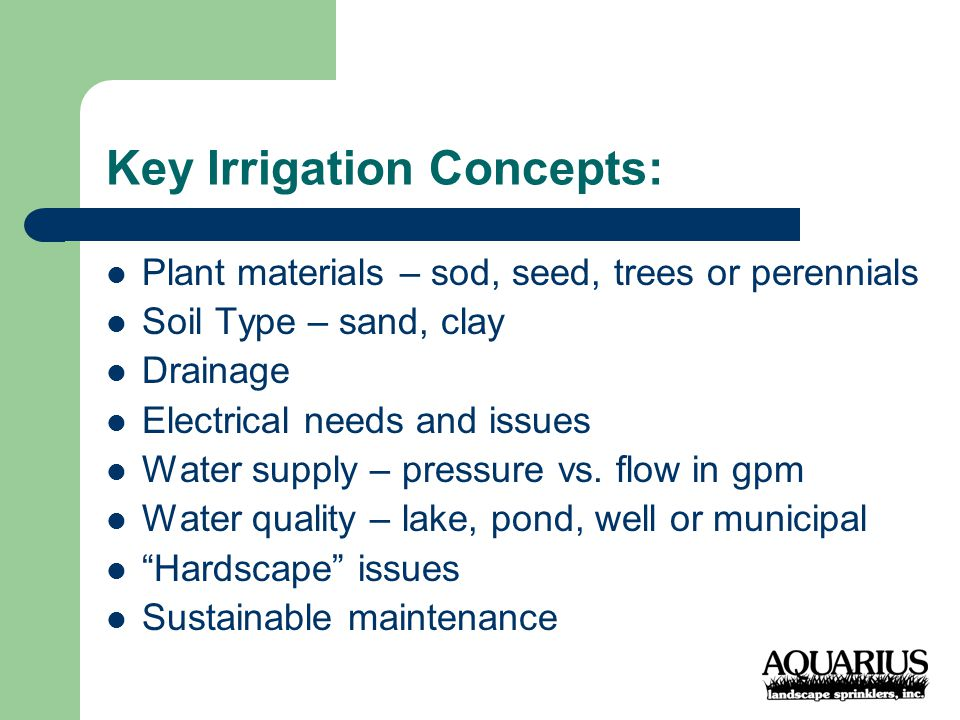Key Irrigation Concepts: Plant materials – sod, seed, trees or perennials Soil Type – sand, clay Drainage Electrical needs and issues Water supply – pressure vs.