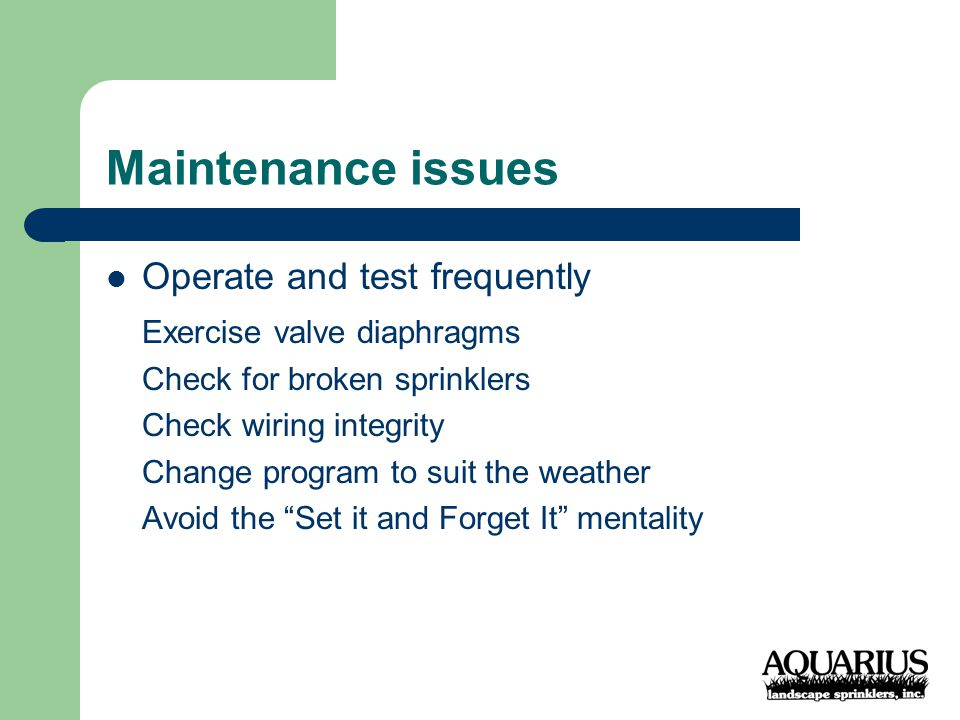 Maintenance issues Operate and test frequently Exercise valve diaphragms Check for broken sprinklers Check wiring integrity Change program to suit the weather Avoid the Set it and Forget It mentality