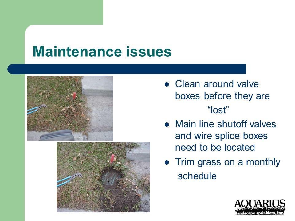 Maintenance issues Clean around valve boxes before they are lost Main line shutoff valves and wire splice boxes need to be located Trim grass on a monthly schedule