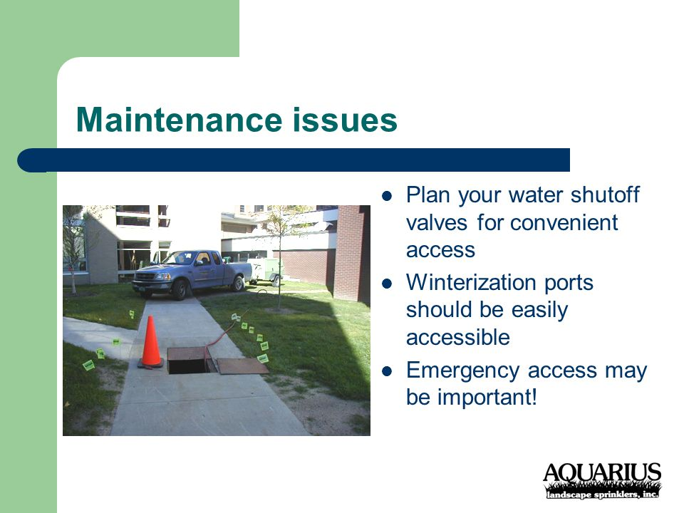 Maintenance issues Plan your water shutoff valves for convenient access Winterization ports should be easily accessible Emergency access may be important!