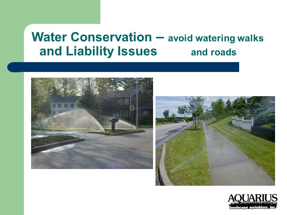 Water Conservation – avoid watering walks and Liability Issues and roads