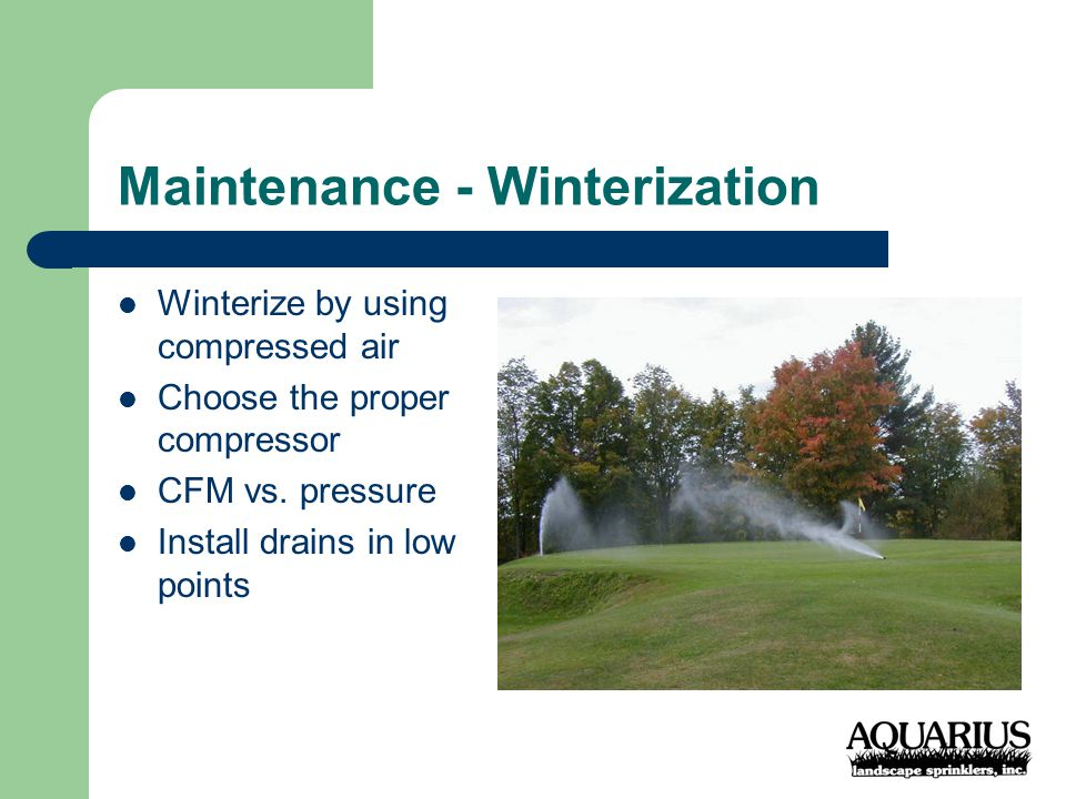 Maintenance - Winterization Winterize by using compressed air Choose the proper compressor CFM vs.