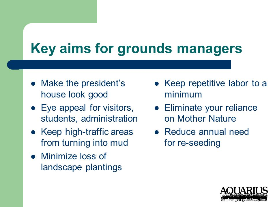 Key aims for grounds managers Make the president's house look good Eye appeal for visitors, students, administration Keep high-traffic areas from turning into mud Minimize loss of landscape plantings Keep repetitive labor to a minimum Eliminate your reliance on Mother Nature Reduce annual need for re-seeding