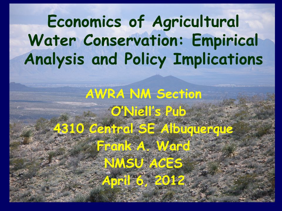 Economics of Agricultural Water Conservation: Empirical Analysis and Policy Implications AWRA NM Section O'Niell's Pub 4310 Central SE Albuquerque Frank A.