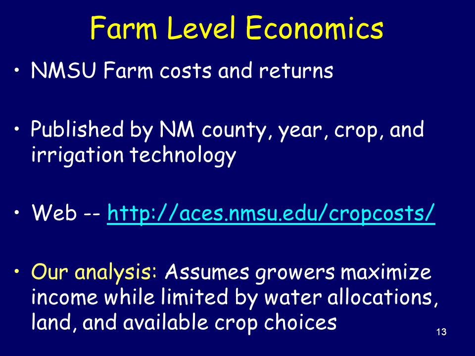 13 Farm Level Economics NMSU Farm costs and returns Published by NM county, year, crop, and irrigation technology Web -- http://aces.nmsu.edu/cropcosts/http://aces.nmsu.edu/cropcosts/ Our analysis: Assumes growers maximize income while limited by water allocations, land, and available crop choices