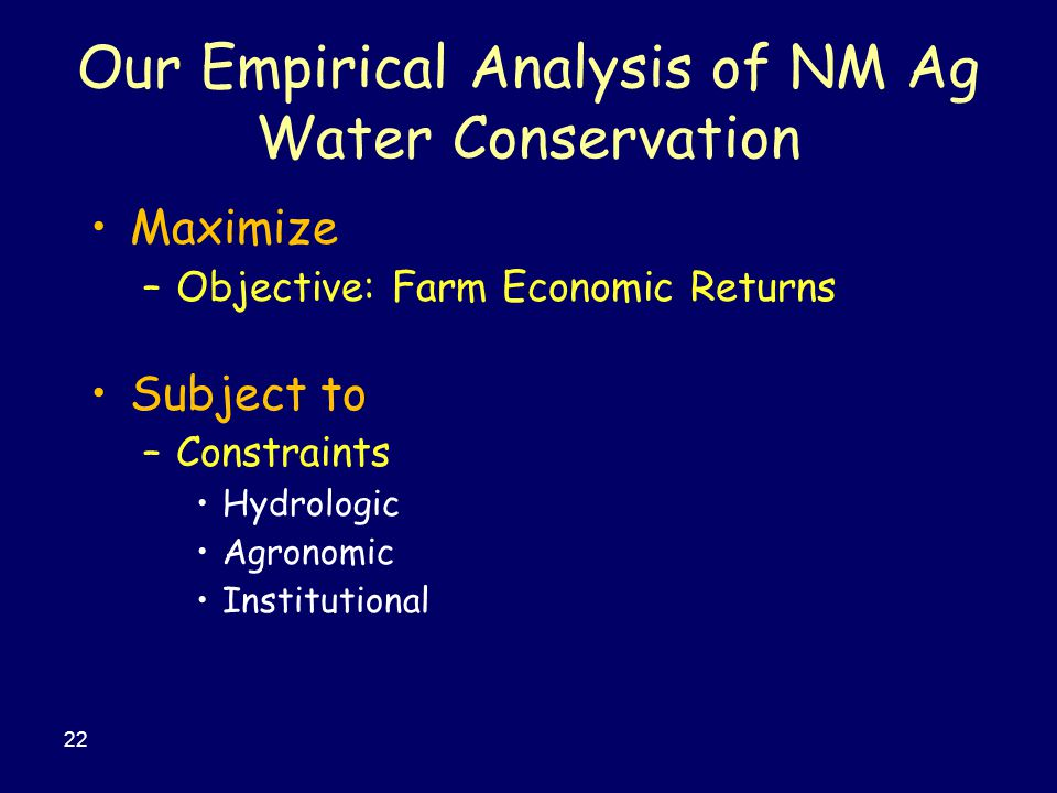 Maximize –Objective: Farm Economic Returns Subject to –Constraints Hydrologic Agronomic Institutional 22 Our Empirical Analysis of NM Ag Water Conservation