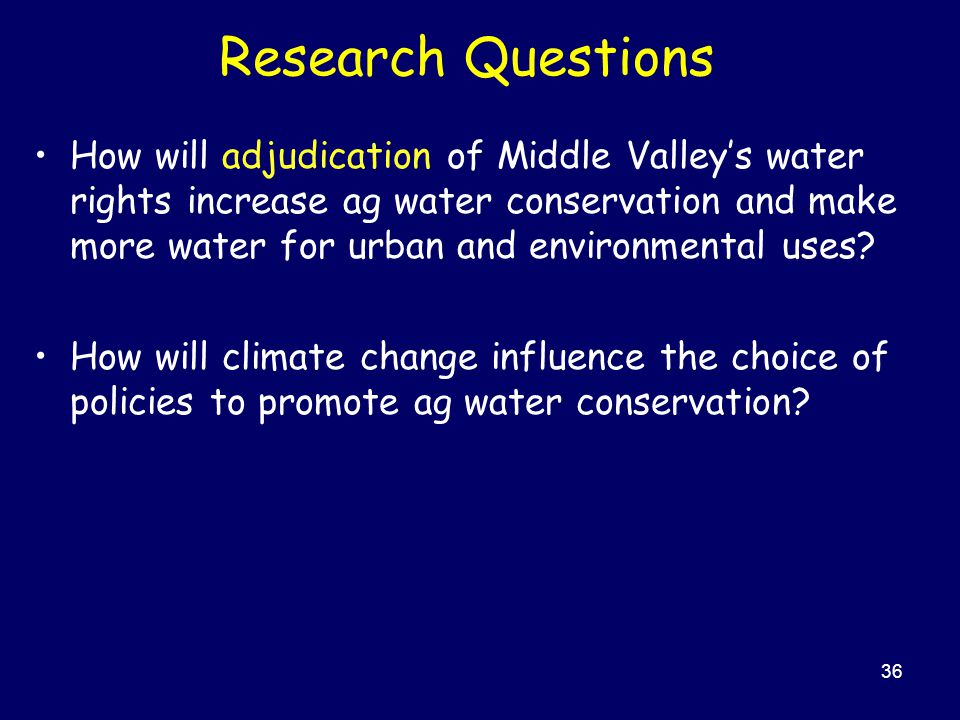 36 Research Questions How will adjudication of Middle Valley's water rights increase ag water conservation and make more water for urban and environmental uses.