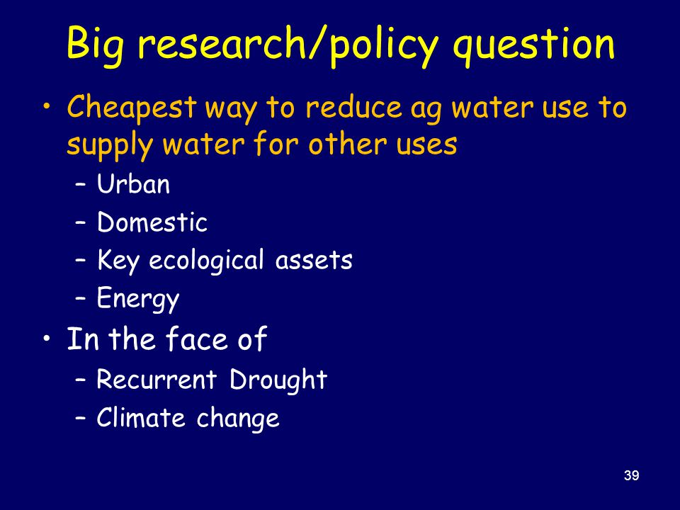 Big research/policy question Cheapest way to reduce ag water use to supply water for other uses –Urban –Domestic –Key ecological assets –Energy In the face of –Recurrent Drought –Climate change 39