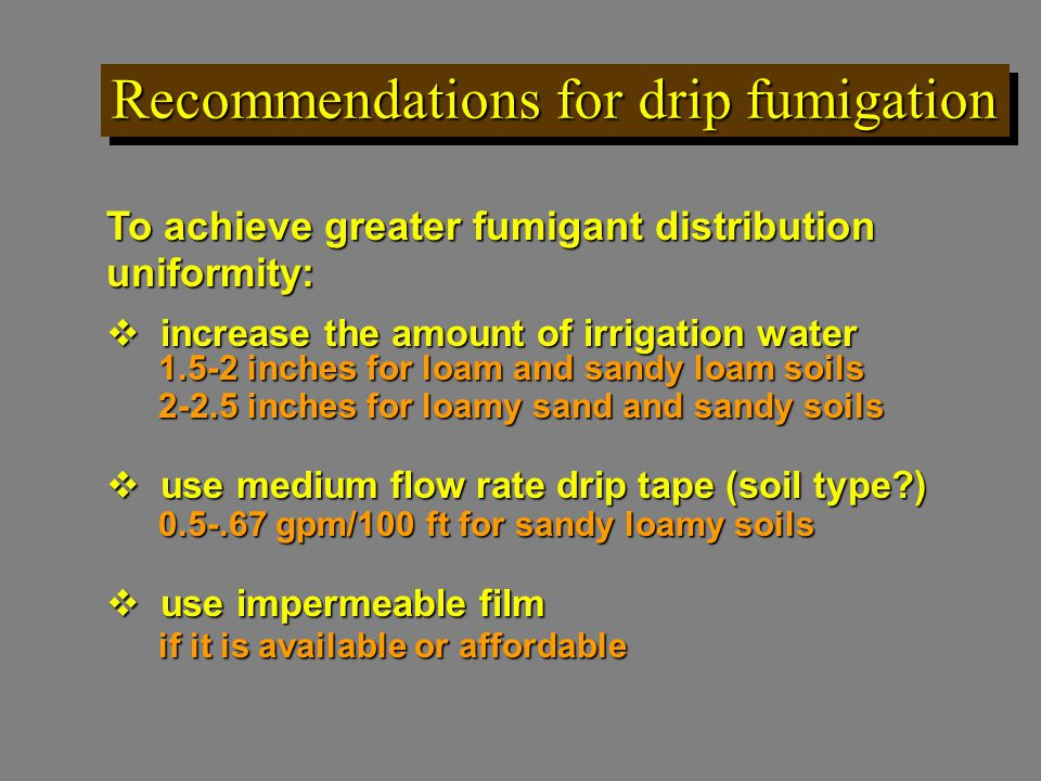 Recommendations for drip fumigation To achieve greater fumigant distribution uniformity:  increase the amount of irrigation water 1.5-2 inches for loam and sandy loam soils 2-2.5 inches for loamy sand and sandy soils  use medium flow rate drip tape (soil type ) 0.5-.67 gpm/100 ft for sandy loamy soils  use impermeable film if it is available or affordable if it is available or affordable