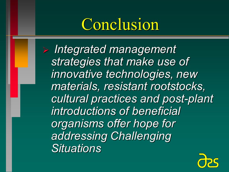 Conclusion  Integrated management strategies that make use of innovative technologies, new materials, resistant rootstocks, cultural practices and post-plant introductions of beneficial organisms offer hope for addressing Challenging Situations