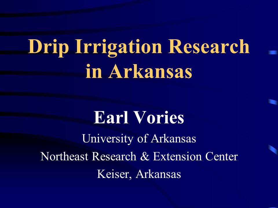 Drip Irrigation Research in Arkansas Earl Vories University of Arkansas Northeast Research & Extension Center Keiser, Arkansas