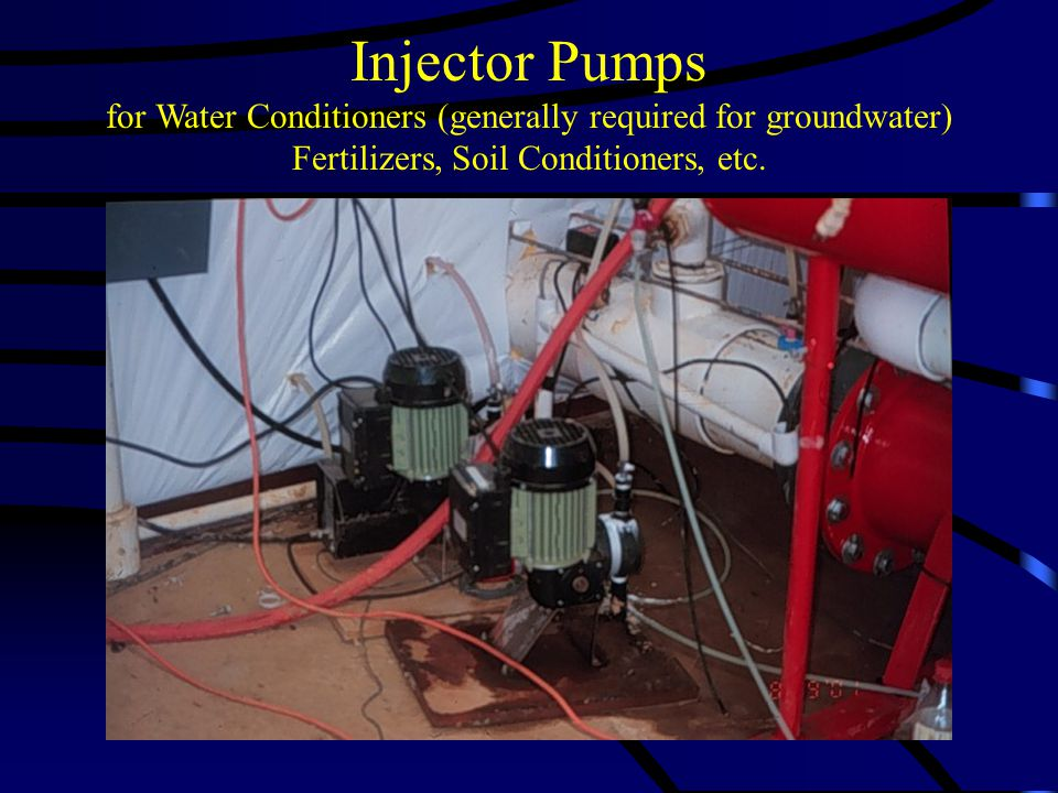 Injector Pumps for Water Conditioners (generally required for groundwater) Fertilizers, Soil Conditioners, etc.