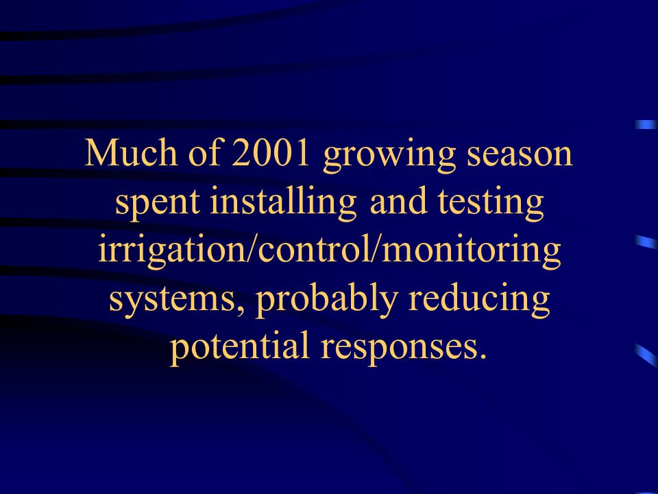 Much of 2001 growing season spent installing and testing irrigation/control/monitoring systems, probably reducing potential responses.