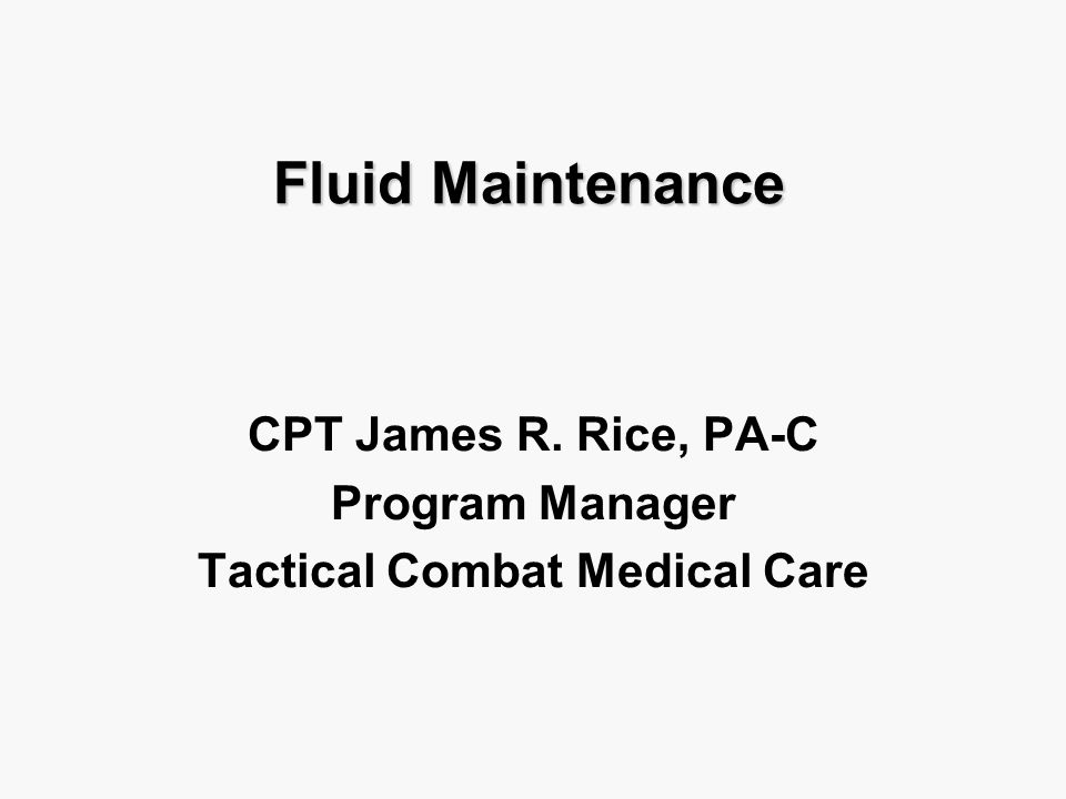 Fluid Maintenance CPT James R. Rice, PA-C Program Manager Tactical Combat Medical Care