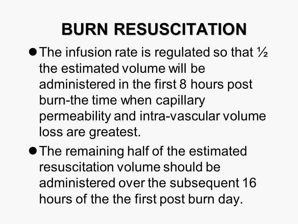BURN RESUSCITATION The infusion rate is regulated so that ½ the estimated volume will be administered in the first 8 hours post burn-the time when capillary permeability and intra-vascular volume loss are greatest.