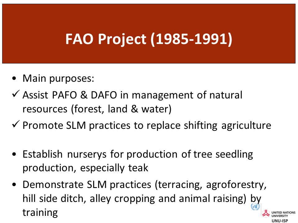 FAO Project (1985-1991) Main purposes: Assist PAFO & DAFO in management of natural resources (forest, land & water) Promote SLM practices to replace shifting agriculture Establish nurserys for production of tree seedling production, especially teak Demonstrate SLM practices (terracing, agroforestry, hill side ditch, alley cropping and animal raising) by training