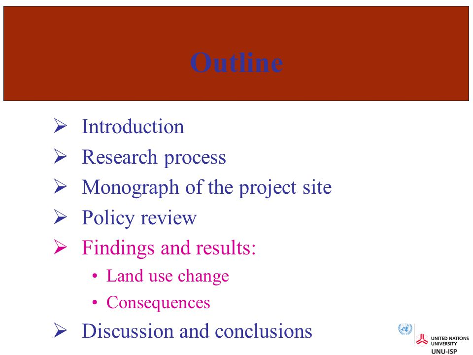 Outline  Introduction  Research process  Monograph of the project site  Policy review  Findings and results: Land use change Consequences  Discussion and conclusions